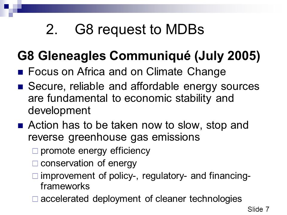 Slide 7 2.G8 request to MDBs G8 Gleneagles Communiqué (July 2005) Focus on Africa and on Climate Change Secure, reliable and affordable energy sources are fundamental to economic stability and development Action has to be taken now to slow, stop and reverse greenhouse gas emissions promote energy efficiency conservation of energy improvement of policy-, regulatory- and financing- frameworks accelerated deployment of cleaner technologies