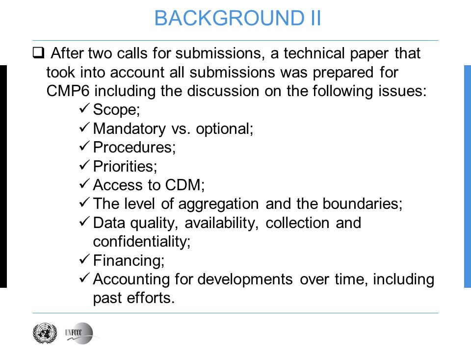 BACKGROUND II After two calls for submissions, a technical paper that took into account all submissions was prepared for CMP6 including the discussion on the following issues: Scope; Mandatory vs.