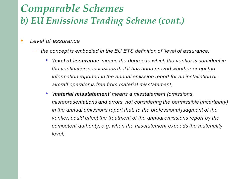 Comparable Schemes b) EU Emissions Trading Scheme (cont.) Level of assurance – the concept is embodied in the EU ETS definition of level of assurance: level of assurance means the degree to which the verifier is confident in the verification conclusions that it has been proved whether or not the information reported in the annual emission report for an installation or aircraft operator is free from material misstatement; material misstatement means a misstatement (omissions, misrepresentations and errors, not considering the permissible uncertainty) in the annual emissions report that, to the professional judgment of the verifier, could affect the treatment of the annual emissions report by the competent authority, e.g.