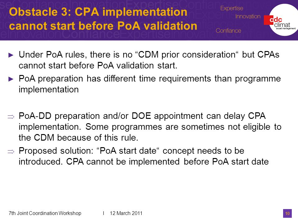 10 7th Joint Coordination Workshop I 12 March 2011 Obstacle 3: CPA implementation cannot start before PoA validation asset management Under PoA rules, there is no CDM prior consideration but CPAs cannot start before PoA validation start.
