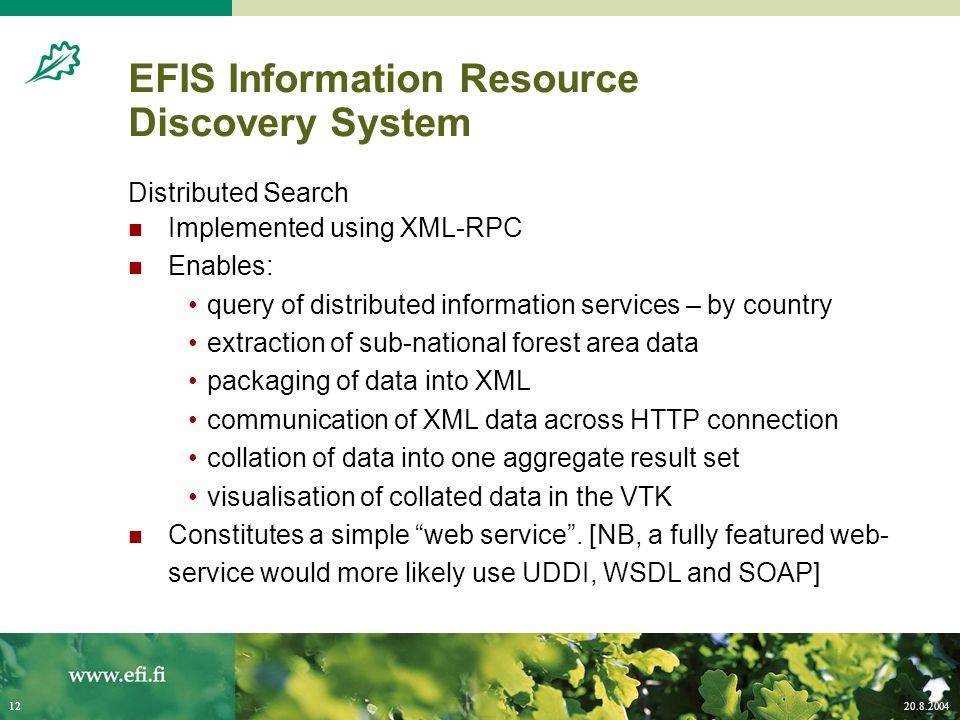 20.8.200412 EFIS Information Resource Discovery System Distributed Search Implemented using XML-RPC Enables: query of distributed information services – by country extraction of sub-national forest area data packaging of data into XML communication of XML data across HTTP connection collation of data into one aggregate result set visualisation of collated data in the VTK Constitutes a simple web service.