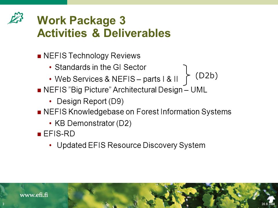 20.8.20042 Work Package 3 Activities & Deliverables NEFIS Technology Reviews Standards in the GI Sector Web Services & NEFIS – parts I & II NEFIS Big Picture Architectural Design – UML Design Report (D9) NEFIS Knowledgebase on Forest Information Systems KB Demonstrator (D2) EFIS-RD Updated EFIS Resource Discovery System (D2b)