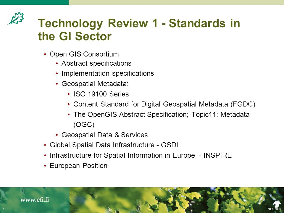 20.8.20043 Technology Review 1 - Standards in the GI Sector Open GIS Consortium Abstract specifications Implementation specifications Geospatial Metadata: ISO 19100 Series Content Standard for Digital Geospatial Metadata (FGDC) The OpenGIS Abstract Specification; Topic11: Metadata (OGC) Geospatial Data & Services Global Spatial Data Infrastructure - GSDI Infrastructure for Spatial Information in Europe - INSPIRE European Position