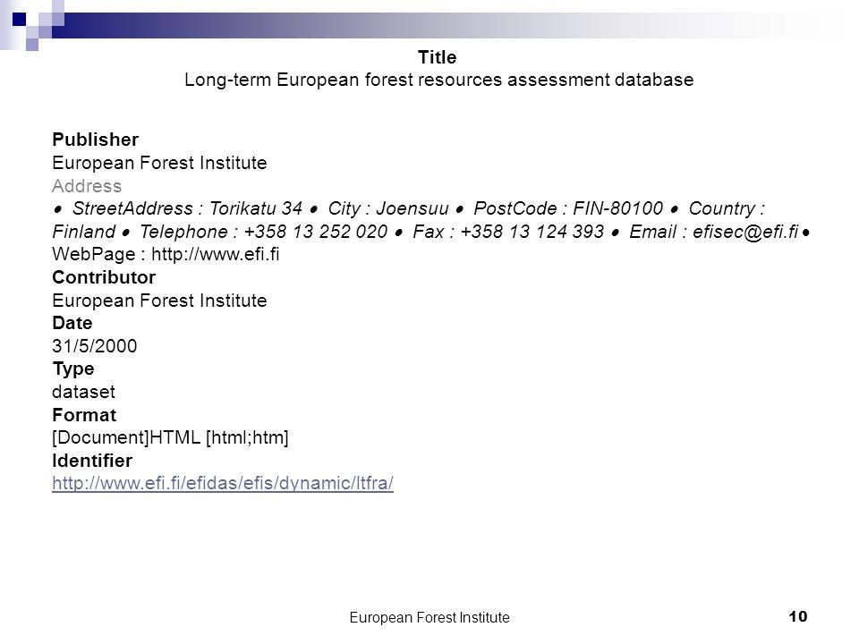 European Forest Institute10 Publisher European Forest Institute Address StreetAddress : Torikatu 34 City : Joensuu PostCode : FIN-80100 Country : Finland Telephone : +358 13 252 020 Fax : +358 13 124 393 Email : efisec@efi.fi WebPage : http://www.efi.fi Contributor European Forest Institute Date 31/5/2000 Type dataset Format [Document]HTML [html;htm] Identifier http://www.efi.fi/efidas/efis/dynamic/ltfra/ http://www.efi.fi/efidas/efis/dynamic/ltfra/ Title Long-term European forest resources assessment database