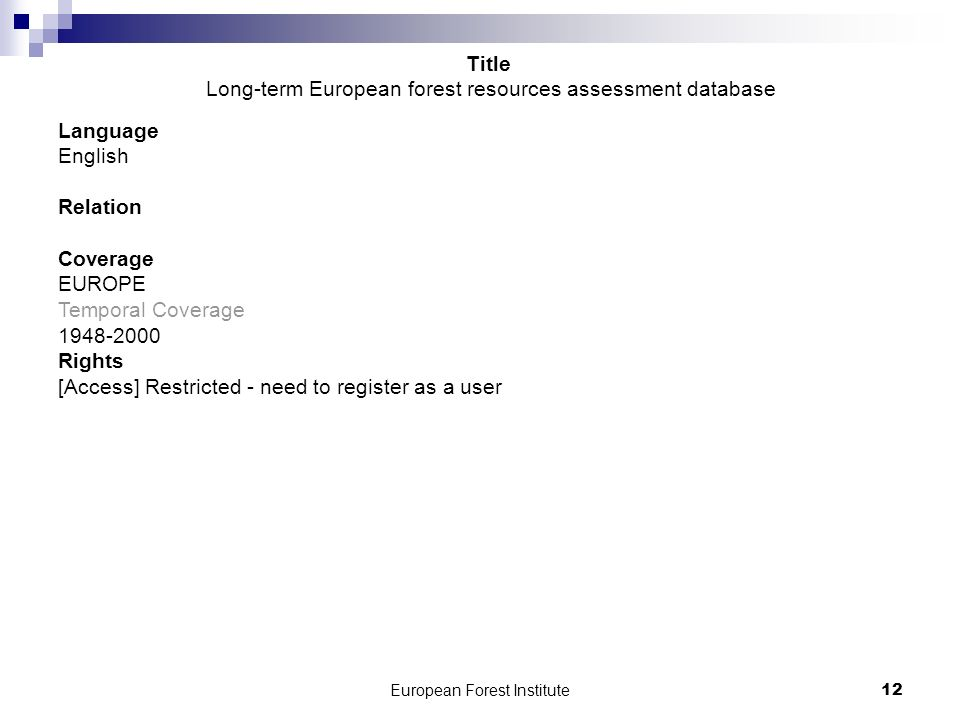 European Forest Institute12 Language English Relation Coverage EUROPE Temporal Coverage 1948-2000 Rights [Access] Restricted - need to register as a user Title Long-term European forest resources assessment database