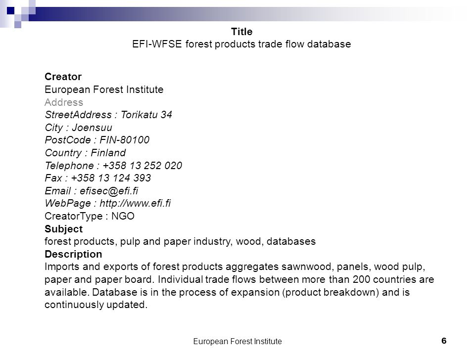 6 Creator European Forest Institute Address StreetAddress : Torikatu 34 City : Joensuu PostCode : FIN-80100 Country : Finland Telephone : +358 13 252 020 Fax : +358 13 124 393 Email : efisec@efi.fi WebPage : http://www.efi.fi CreatorType : NGO Subject forest products, pulp and paper industry, wood, databases Description Imports and exports of forest products aggregates sawnwood, panels, wood pulp, paper and paper board.