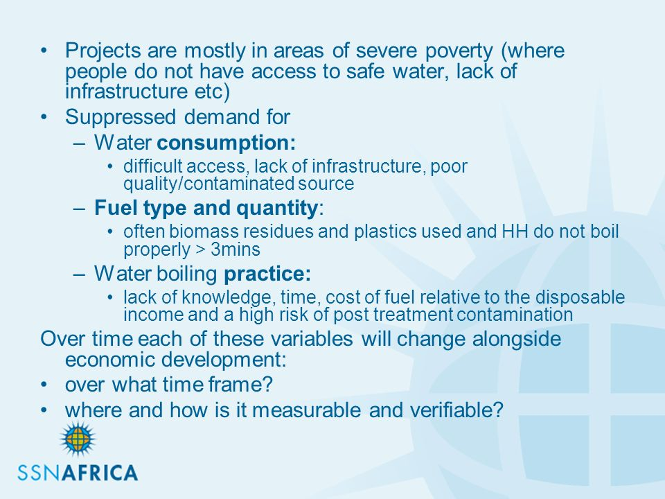 Projects are mostly in areas of severe poverty (where people do not have access to safe water, lack of infrastructure etc) Suppressed demand for –Water consumption: difficult access, lack of infrastructure, poor quality/contaminated source –Fuel type and quantity: often biomass residues and plastics used and HH do not boil properly > 3mins –Water boiling practice: lack of knowledge, time, cost of fuel relative to the disposable income and a high risk of post treatment contamination Over time each of these variables will change alongside economic development: over what time frame.