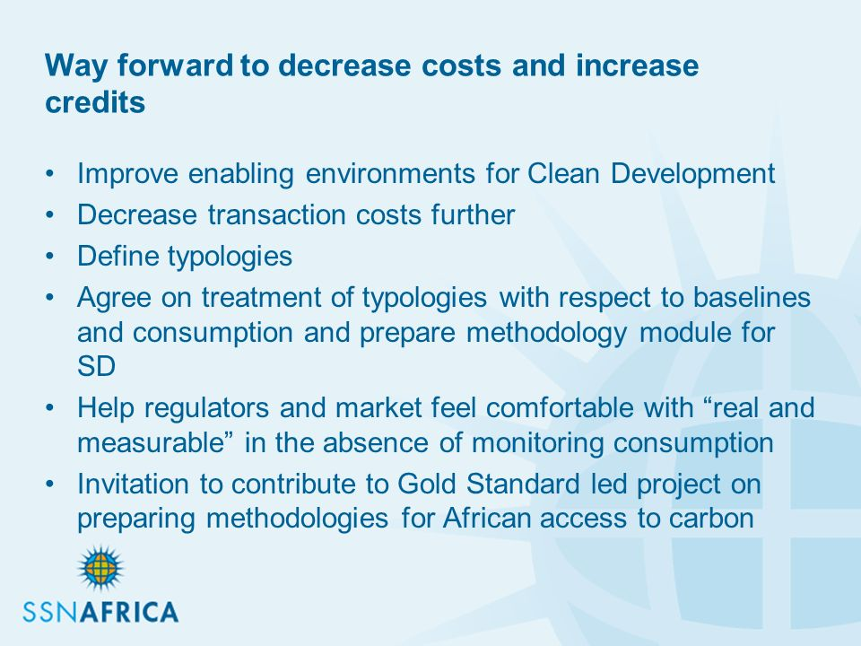 Way forward to decrease costs and increase credits Improve enabling environments for Clean Development Decrease transaction costs further Define typologies Agree on treatment of typologies with respect to baselines and consumption and prepare methodology module for SD Help regulators and market feel comfortable with real and measurable in the absence of monitoring consumption Invitation to contribute to Gold Standard led project on preparing methodologies for African access to carbon