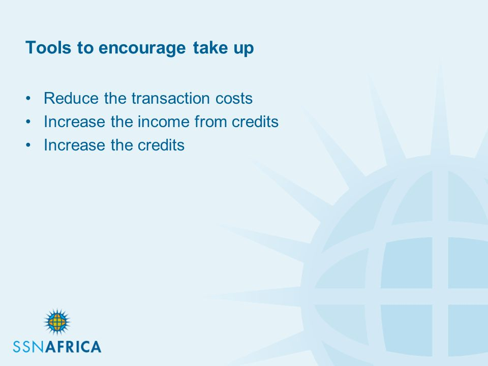Tools to encourage take up Reduce the transaction costs Increase the income from credits Increase the credits