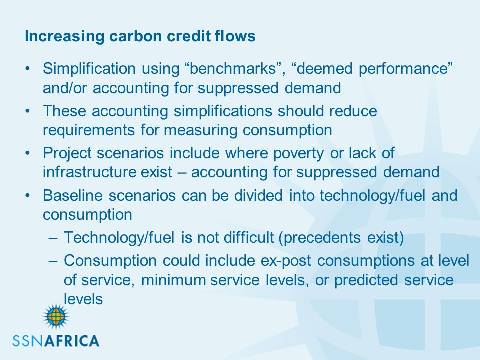 Increasing carbon credit flows Simplification using benchmarks, deemed performance and/or accounting for suppressed demand These accounting simplifications should reduce requirements for measuring consumption Project scenarios include where poverty or lack of infrastructure exist – accounting for suppressed demand Baseline scenarios can be divided into technology/fuel and consumption –Technology/fuel is not difficult (precedents exist) –Consumption could include ex-post consumptions at level of service, minimum service levels, or predicted service levels