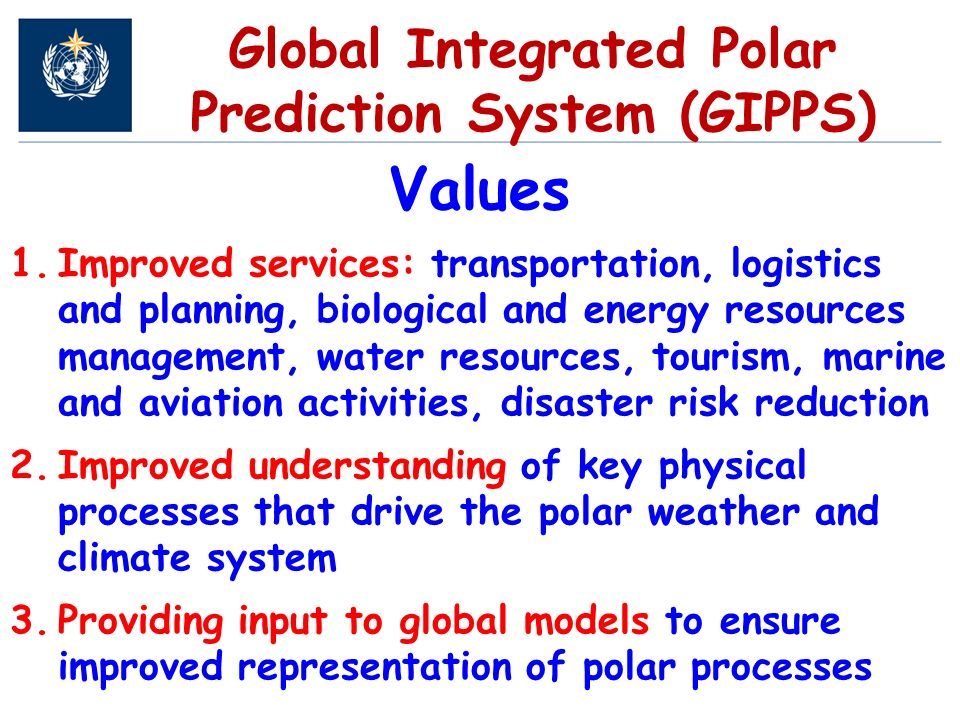 Global Integrated Polar Prediction System (GIPPS) Values 1.Improved services: transportation, logistics and planning, biological and energy resources management, water resources, tourism, marine and aviation activities, disaster risk reduction 2.Improved understanding of key physical processes that drive the polar weather and climate system 3.Providing input to global models to ensure improved representation of polar processes