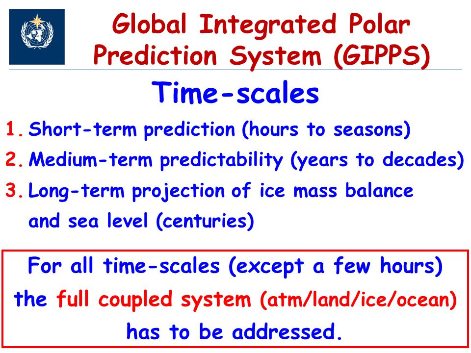 Global Integrated Polar Prediction System (GIPPS) Time-scales 1.Short-term prediction (hours to seasons) 2.Medium-term predictability (years to decades) 3.Long-term projection of ice mass balance and sea level (centuries) For all time-scales (except a few hours) the full coupled system (atm/land/ice/ocean) has to be addressed.