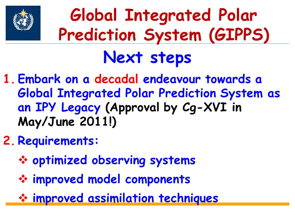 Global Integrated Polar Prediction System (GIPPS) Next steps 1.Embark on a decadal endeavour towards a Global Integrated Polar Prediction System as an IPY Legacy (Approval by Cg-XVI in May/June 2011!) 2.Requirements: optimized observing systems improved model components improved assimilation techniques