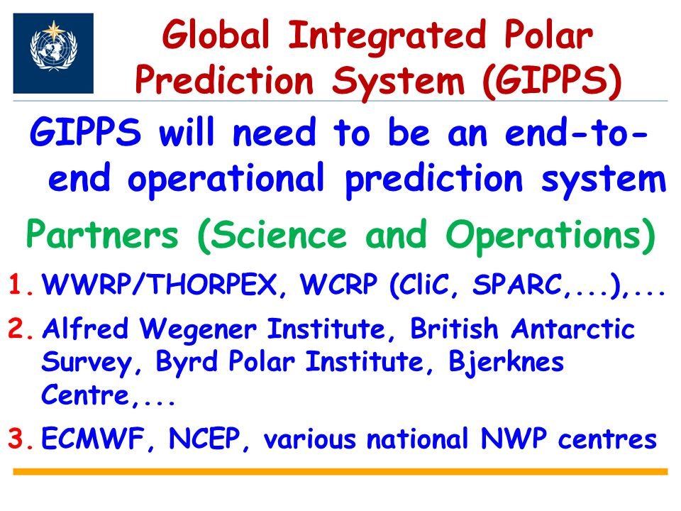 Global Integrated Polar Prediction System (GIPPS) GIPPS will need to be an end-to- end operational prediction system Partners (Science and Operations) 1.WWRP/THORPEX, WCRP (CliC, SPARC,...),...