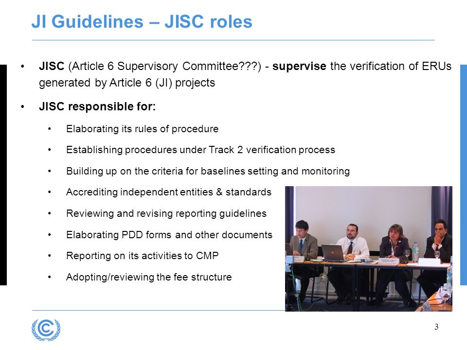 3 JISC (Article 6 Supervisory Committee???) - supervise the verification of ERUs generated by Article 6 (JI) projects JISC responsible for: Elaboratin