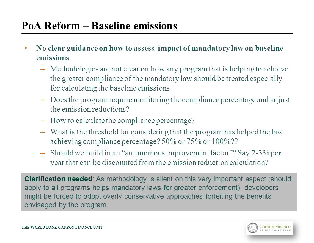 T HE W ORLD B ANK C ARBON F INANCE U NIT PoA Reform – Baseline emissions No clear guidance on how to assess impact of mandatory law on baseline emissions – Methodologies are not clear on how any program that is helping to achieve the greater compliance of the mandatory law should be treated especially for calculating the baseline emissions – Does the program require monitoring the compliance percentage and adjust the emission reductions.