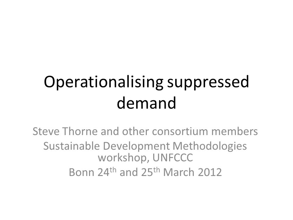 Operationalising suppressed demand Steve Thorne and other consortium members Sustainable Development Methodologies workshop, UNFCCC Bonn 24 th and 25