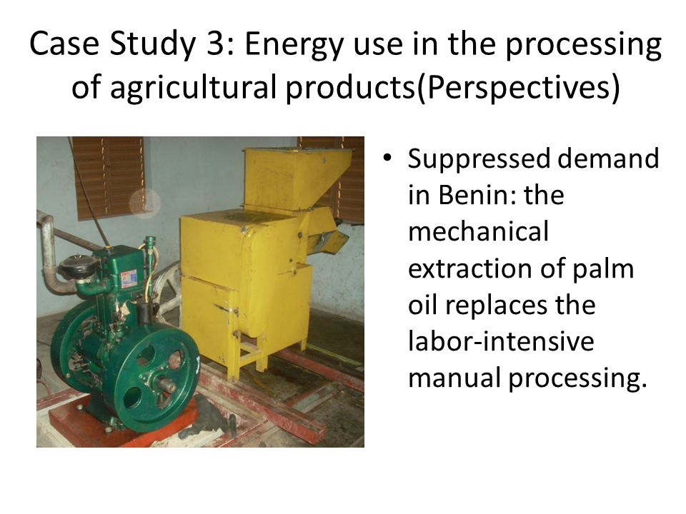 Suppressed demand in Benin: the mechanical extraction of palm oil replaces the labor-intensive manual processing. Case Study 3: Energy use in the proc