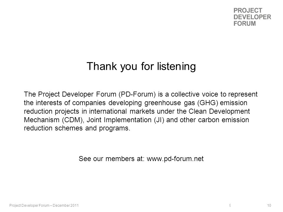 9th September 2009 | 10 Thank you for listening The Project Developer Forum (PD-Forum) is a collective voice to represent the interests of companies developing greenhouse gas (GHG) emission reduction projects in international markets under the Clean Development Mechanism (CDM), Joint Implementation (JI) and other carbon emission reduction schemes and programs.