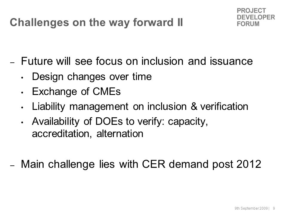 9th September 2009 | 9 Challenges on the way forward II – Future will see focus on inclusion and issuance Design changes over time Exchange of CMEs Liability management on inclusion & verification Availability of DOEs to verify: capacity, accreditation, alternation – Main challenge lies with CER demand post 2012