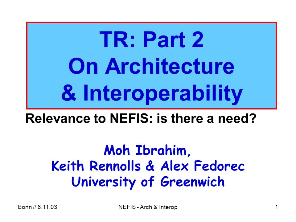 Bonn // 6.11.03NEFIS - Arch & Interop62 Conclusions /1 NEFIS / EFIS ++ are ISs All ISs have architectures – by default, or by design Architecture need to be flexible, robust, resilient, extensible, …technology-proof, … to preserve legacy and enable progress / integration of future advance