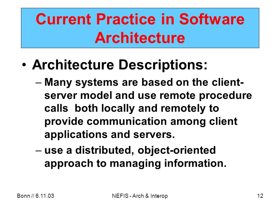 Bonn // 6.11.03NEFIS - Arch & Interop12 Current Practice in Software Architecture Architecture Descriptions: –Many systems are based on the client- server model and use remote procedure calls both locally and remotely to provide communication among client applications and servers.