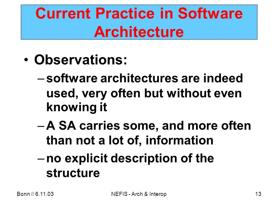 Bonn // 6.11.03NEFIS - Arch & Interop13 Current Practice in Software Architecture Observations: –software architectures are indeed used, very often but without even knowing it –A SA carries some, and more often than not a lot of, information –no explicit description of the structure