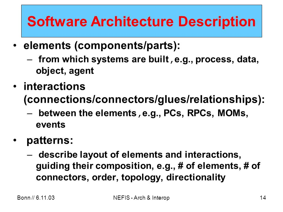 Bonn // NEFIS - Arch & Interop14 Software Architecture Description elements (components/parts): – from which systems are built, e.g., process, data, object, agent interactions (connections/connectors/glues/relationships): – between the elements, e.g., PCs, RPCs, MOMs, events patterns: – describe layout of elements and interactions, guiding their composition, e.g., # of elements, # of connectors, order, topology, directionality