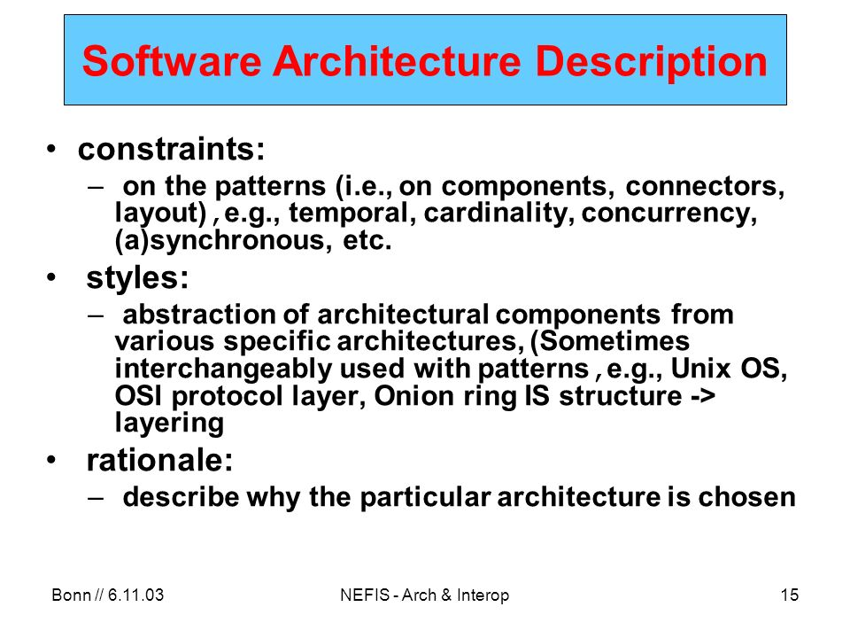 Bonn // NEFIS - Arch & Interop15 Software Architecture Description constraints: – on the patterns (i.e., on components, connectors, layout), e.g., temporal, cardinality, concurrency, (a)synchronous, etc.