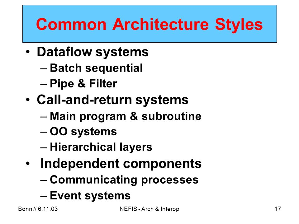 Bonn // NEFIS - Arch & Interop17 Common Architecture Styles Dataflow systems –Batch sequential –Pipe & Filter Call-and-return systems –Main program & subroutine –OO systems –Hierarchical layers Independent components –Communicating processes –Event systems