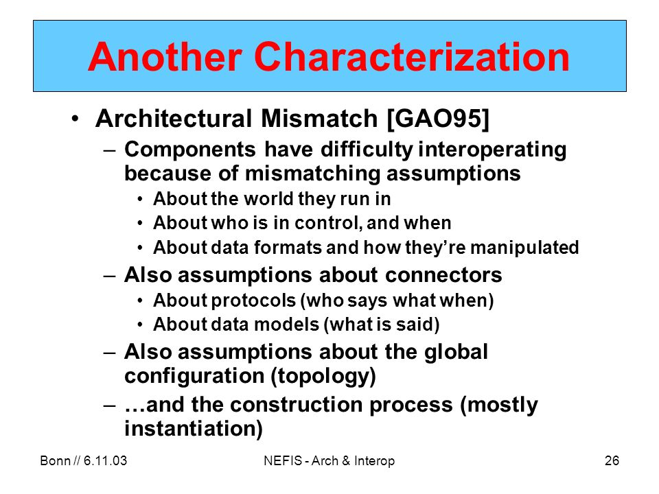 Bonn // NEFIS - Arch & Interop26 Another Characterization Architectural Mismatch [GAO95] –Components have difficulty interoperating because of mismatching assumptions About the world they run in About who is in control, and when About data formats and how theyre manipulated –Also assumptions about connectors About protocols (who says what when) About data models (what is said) –Also assumptions about the global configuration (topology) –…and the construction process (mostly instantiation)