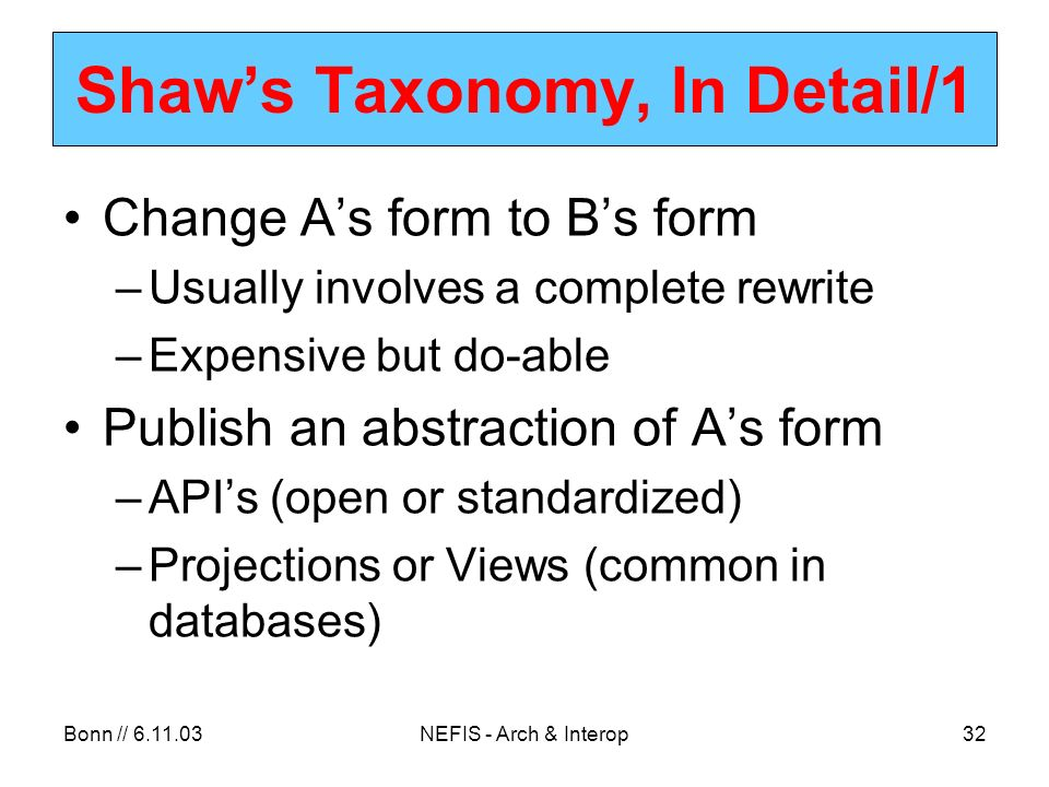 Bonn // 6.11.03NEFIS - Arch & Interop32 Shaws Taxonomy, In Detail/1 Change As form to Bs form –Usually involves a complete rewrite –Expensive but do-able Publish an abstraction of As form –APIs (open or standardized) –Projections or Views (common in databases)