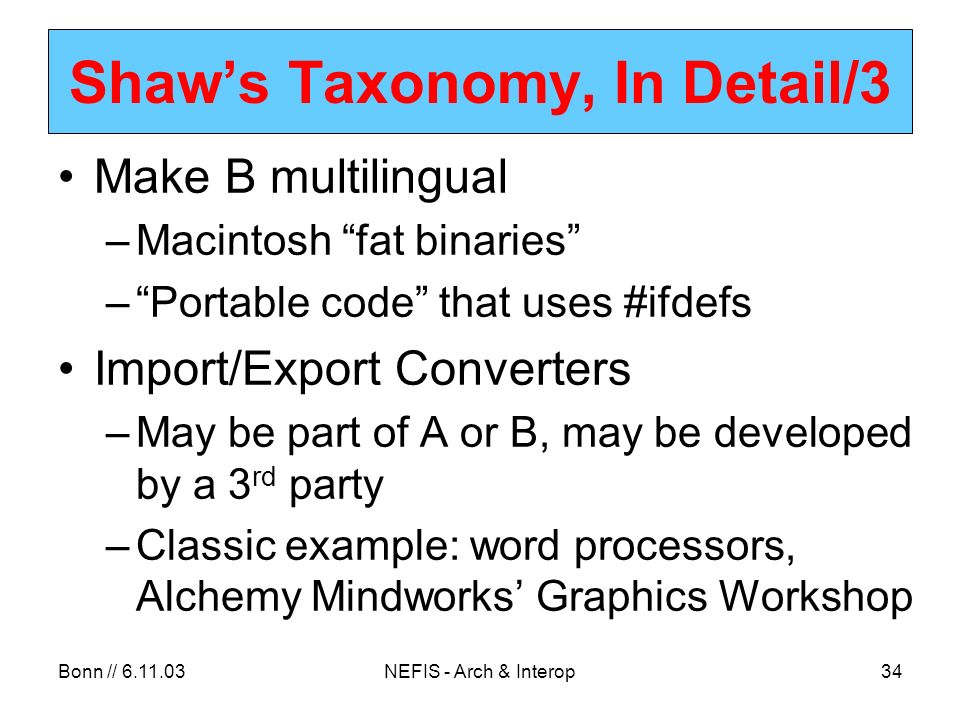 Bonn // 6.11.03NEFIS - Arch & Interop34 Shaws Taxonomy, In Detail/3 Make B multilingual –Macintosh fat binaries –Portable code that uses #ifdefs Import/Export Converters –May be part of A or B, may be developed by a 3 rd party –Classic example: word processors, Alchemy Mindworks Graphics Workshop