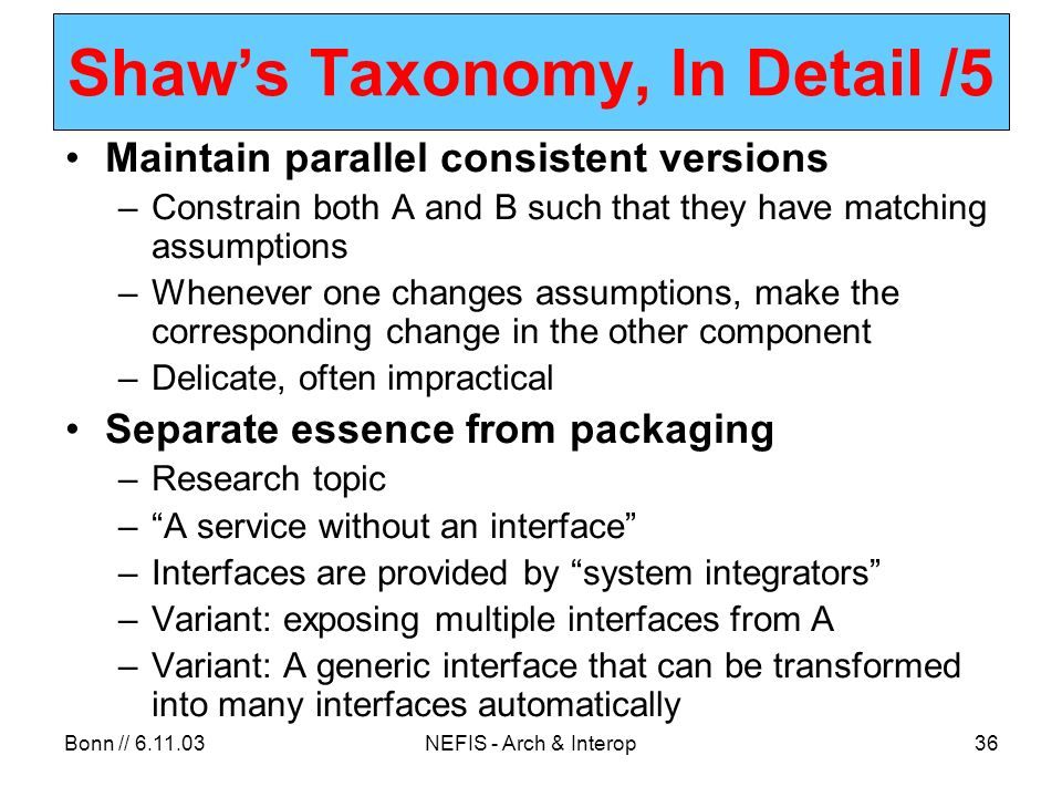Bonn // 6.11.03NEFIS - Arch & Interop36 Shaws Taxonomy, In Detail /5 Maintain parallel consistent versions –Constrain both A and B such that they have matching assumptions –Whenever one changes assumptions, make the corresponding change in the other component –Delicate, often impractical Separate essence from packaging –Research topic –A service without an interface –Interfaces are provided by system integrators –Variant: exposing multiple interfaces from A –Variant: A generic interface that can be transformed into many interfaces automatically