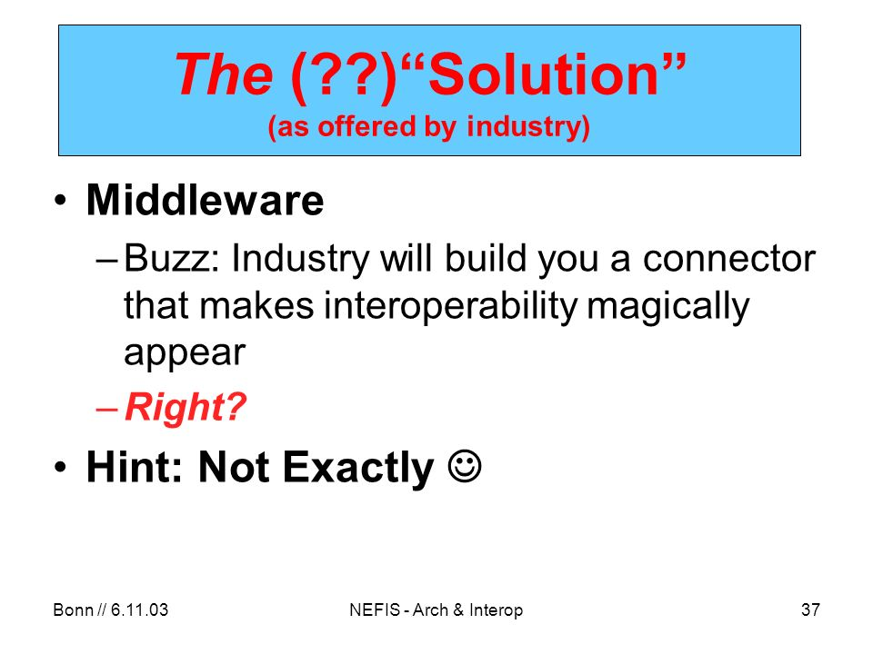 Bonn // NEFIS - Arch & Interop37 The ( )Solution (as offered by industry) Middleware –Buzz: Industry will build you a connector that makes interoperability magically appear –Right.