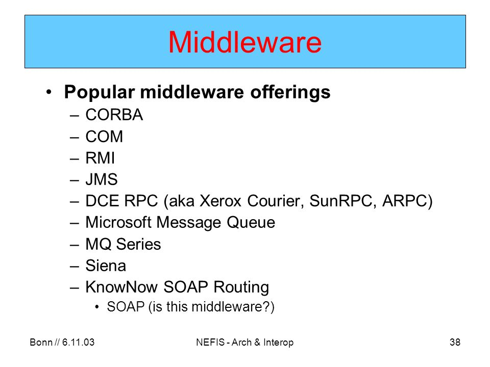 Bonn // 6.11.03NEFIS - Arch & Interop38 Middleware Popular middleware offerings –CORBA –COM –RMI –JMS –DCE RPC (aka Xerox Courier, SunRPC, ARPC) –Microsoft Message Queue –MQ Series –Siena –KnowNow SOAP Routing SOAP (is this middleware?)