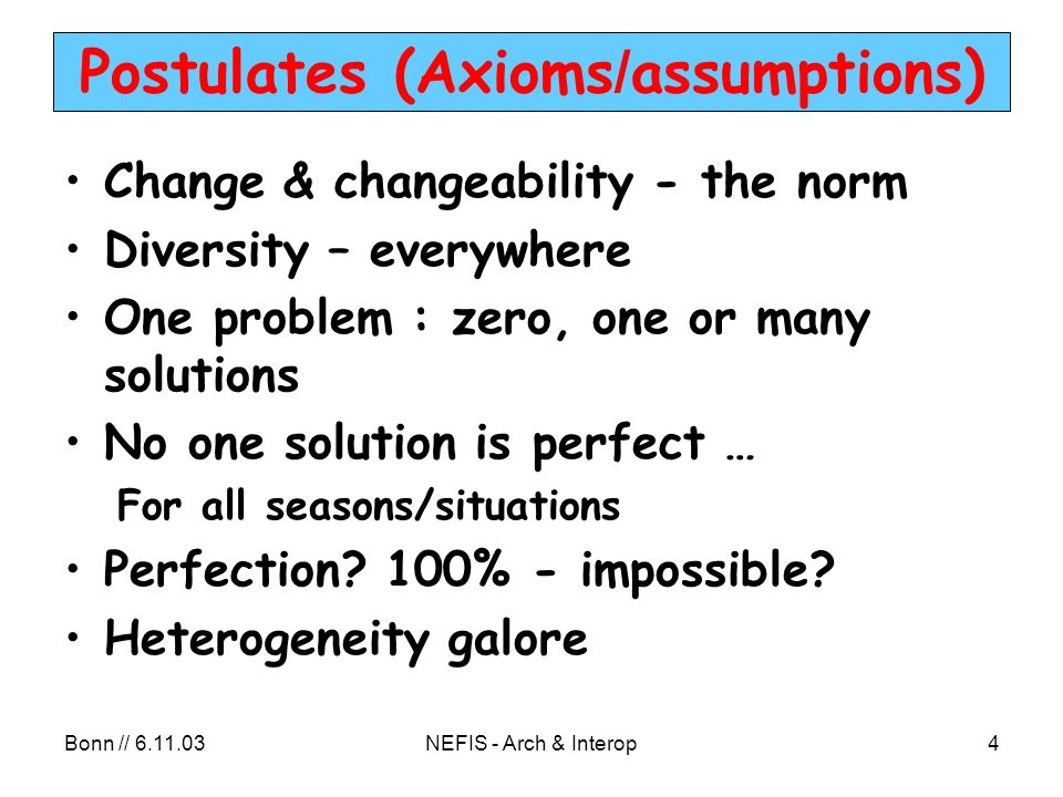 Bonn // 6.11.03NEFIS - Arch & Interop4 Postulates (Axioms / assumptions) Change & changeability - the norm Diversity – everywhere One problem : zero, one or many solutions No one solution is perfect … For all seasons/situations Perfection.