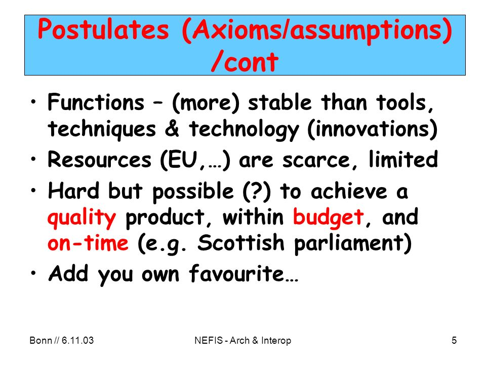 Bonn // NEFIS - Arch & Interop5 Postulates (Axioms / assumptions) /cont Functions – (more) stable than tools, techniques & technology (innovations) Resources (EU,…) are scarce, limited Hard but possible ( ) to achieve a quality product, within budget, and on-time (e.g.