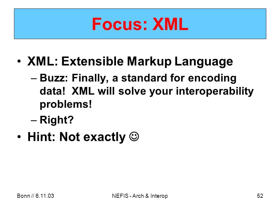 Bonn // NEFIS - Arch & Interop52 Focus: XML XML: Extensible Markup Language –Buzz: Finally, a standard for encoding data.