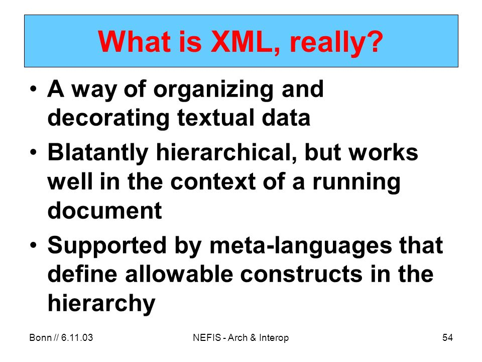Bonn // 6.11.03NEFIS - Arch & Interop54 What is XML, really.