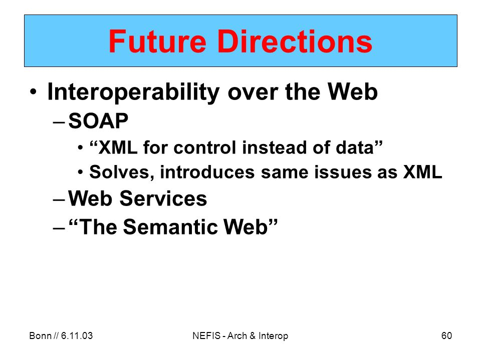 Bonn // 6.11.03NEFIS - Arch & Interop60 Future Directions Interoperability over the Web –SOAP XML for control instead of data Solves, introduces same issues as XML –Web Services –The Semantic Web