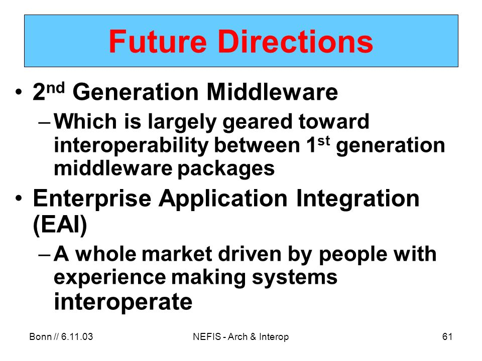 Bonn // NEFIS - Arch & Interop61 Future Directions 2 nd Generation Middleware –Which is largely geared toward interoperability between 1 st generation middleware packages Enterprise Application Integration (EAI) –A whole market driven by people with experience making systems interoperate