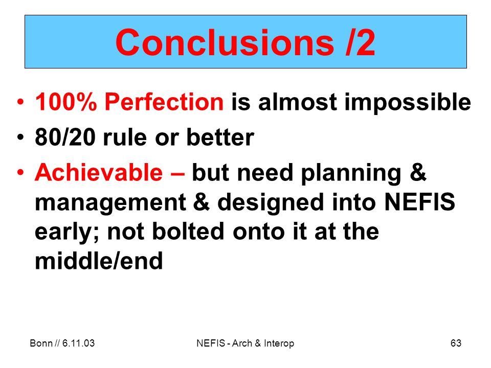 Bonn // NEFIS - Arch & Interop63 Conclusions /2 100% Perfection is almost impossible 80/20 rule or better Achievable – but need planning & management & designed into NEFIS early; not bolted onto it at the middle/end