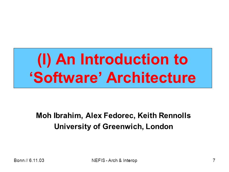 Bonn // 6.11.03NEFIS - Arch & Interop18 Common Architecture Styles Virtual machines –Interpreters –Rule-based systems Data-centered systems – Databases – Hypertext systems – Blackboards Process-control paradigms