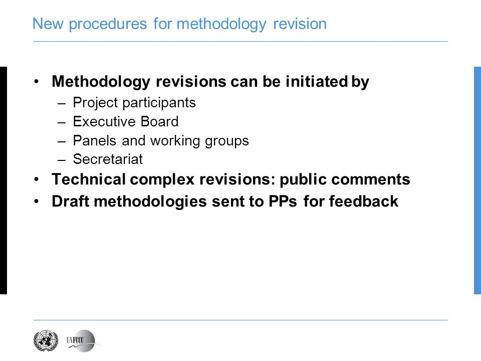 New procedures for methodology revision Methodology revisions can be initiated by –Project participants –Executive Board –Panels and working groups –Secretariat Technical complex revisions: public comments Draft methodologies sent to PPs for feedback