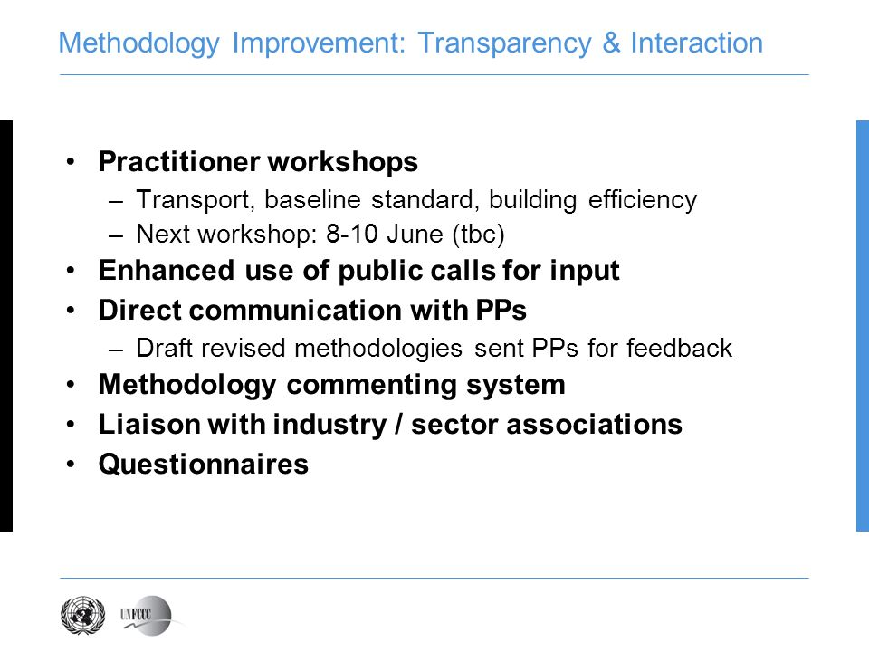 Methodology Improvement: Transparency & Interaction Practitioner workshops –Transport, baseline standard, building efficiency –Next workshop: 8-10 June (tbc) Enhanced use of public calls for input Direct communication with PPs –Draft revised methodologies sent PPs for feedback Methodology commenting system Liaison with industry / sector associations Questionnaires