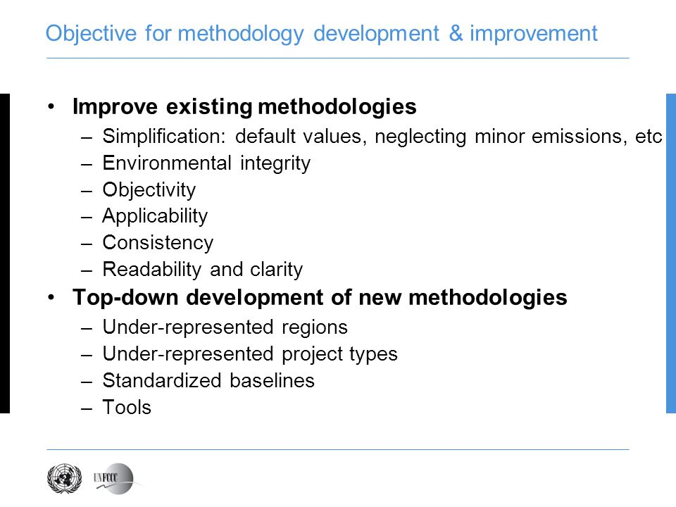 Objective for methodology development & improvement Improve existing methodologies –Simplification: default values, neglecting minor emissions, etc –Environmental integrity –Objectivity –Applicability –Consistency –Readability and clarity Top-down development of new methodologies –Under-represented regions –Under-represented project types –Standardized baselines –Tools