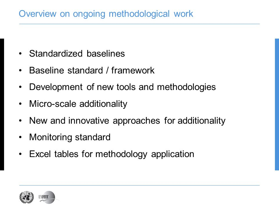 Overview on ongoing methodological work Standardized baselines Baseline standard / framework Development of new tools and methodologies Micro-scale additionality New and innovative approaches for additionality Monitoring standard Excel tables for methodology application