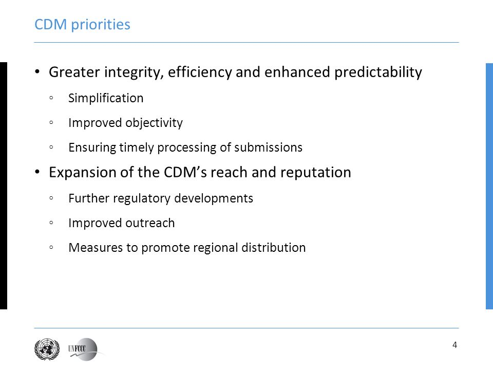 4 CDM priorities Greater integrity, efficiency and enhanced predictability Simplification Improved objectivity Ensuring timely processing of submissions Expansion of the CDMs reach and reputation Further regulatory developments Improved outreach Measures to promote regional distribution