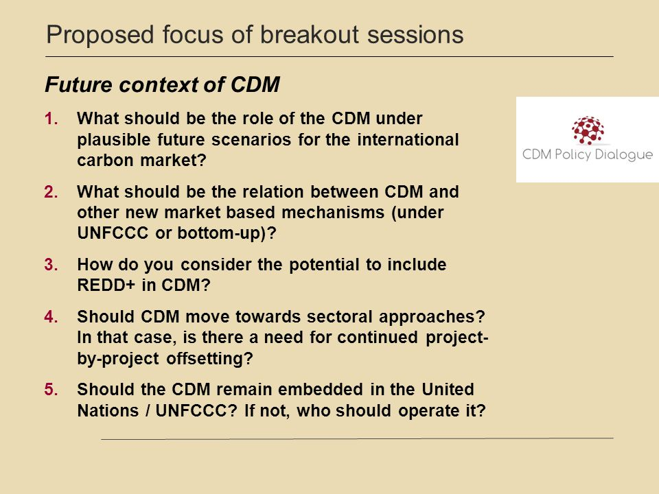 Proposed focus of breakout sessions Future context of CDM 1.What should be the role of the CDM under plausible future scenarios for the international carbon market.